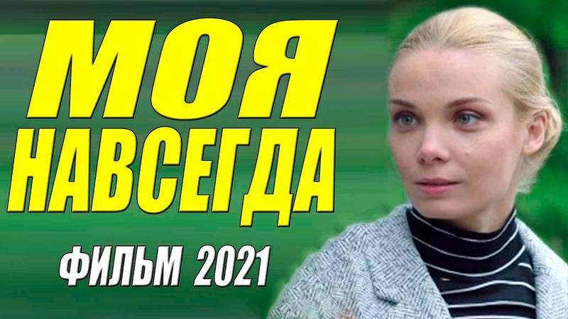 Богатый фильм 2021 МОЯ НАВСЕГДА Русские мелодрамы 2021 новинки HD 1080P
