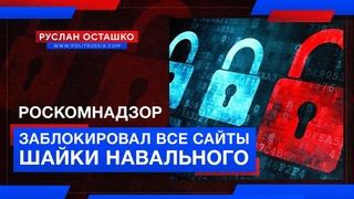 Роскомнадзор заблокировал все сайты шайки Навального (Руслан Осташко)